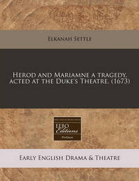 Herod and Mariamne a Tragedy, Acted at the Duke's Theatre. (1673) by Elkanah Settle