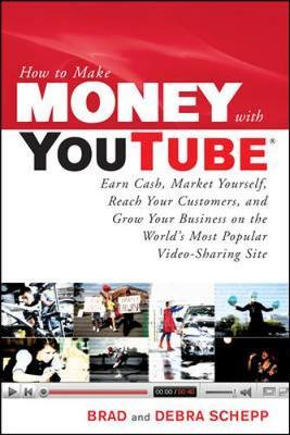 How to Make Money with YouTube: Earn Cash, Market Yourself, Reach Your Customers, and Grow Your Business on the World's Most Popular Video-Sharing Site by Debra Schepp