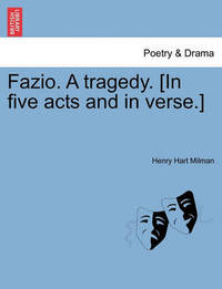 Fazio. a Tragedy. [In Five Acts and in Verse.] by Henry Hart Milman