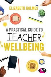 A Practical Guide to Teacher Wellbeing by Elizabeth Holmes