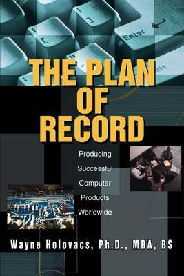 The Plan of Record: Producing Successful Computer Products Worldwide by Wayne Holovacs