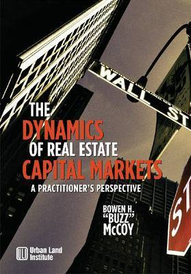 The Dynamics of Real Estate Capital Markets by Bowen McCoy
