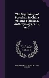 The Beginnings of Porcelain in China Volume Fieldiana, Anthropology, V. 15, No.2 by Berthold Laufer