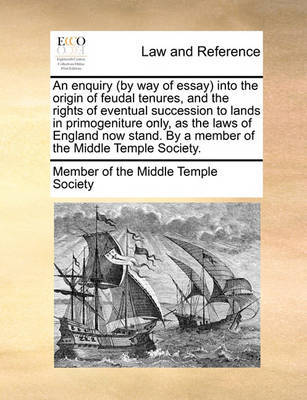 An Enquiry (by Way of Essay) Into the Origin of Feudal Tenures, and the Rights of Eventual Succession to Lands in Primogeniture Only, as the Laws of England Now Stand. by a Member of the Middle Temple Society. by Member of the Middle Temple Society