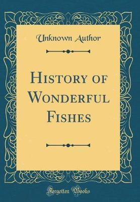 History of Wonderful Fishes (Classic Reprint) by Unknown Author