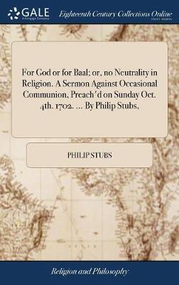 For God or for Baal; Or, No Neutrality in Religion. a Sermon Against Occasional Communion, Preach'd on Sunday Oct. 4th. 1702. ... by Philip Stubs, by Philip Stubs image