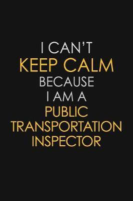 I Can't Keep Calm Because I Am A Public Transportation Inspector by Blue Stone Publishers