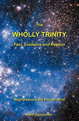 The Wholly Trinity: Fact, Evidence and Reason: Reality Versus the Human Mind by Harv Damschen image