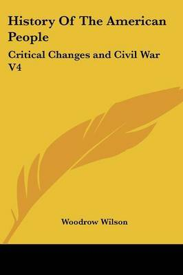 History of the American People: Critical Changes and Civil War V4 by Woodrow Wilson image