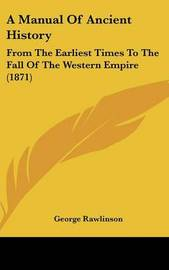 A Manual of Ancient History: From the Earliest Times to the Fall of the Western Empire (1871) by George Rawlinson