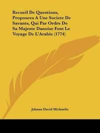 Recueil De Questions, Proposees A Une Societe De Savants, Qui Par Ordre De Sa Majeste Danoise Font Le Voyage De L'Arabie (1774) by Johann David Michaelis