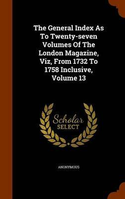 The General Index as to Twenty-Seven Volumes of the London Magazine, Viz, from 1732 to 1758 Inclusive, Volume 13 by * Anonymous
