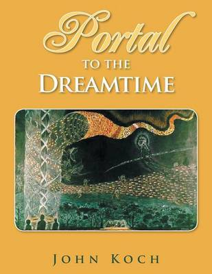 Portal to the Dreamtime by John Koch