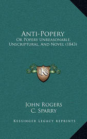 Anti-Popery: Or Popery Unreasonable, Unscriptural, and Novel (1843) by John Rogers
