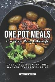 One Pot Meals for Your Busy Lifestyle by Allie Allen