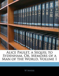 Alice Paulet, a Sequel to Sydenham, Or, Memoirs of a Man of the World, Volume 1 by W Massie