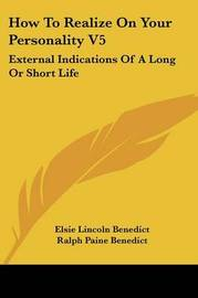 How to Realize on Your Personality V5: External Indications of a Long or Short Life by Elsie Lincoln Benedict image