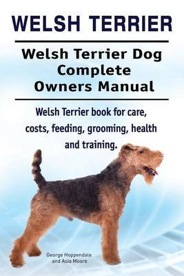 Welsh Terrier. Welsh Terrier Dog Complete Owners Manual. Welsh Terrier Book for Care, Costs, Feeding, Grooming, Health and Training. by George Hoppendale image