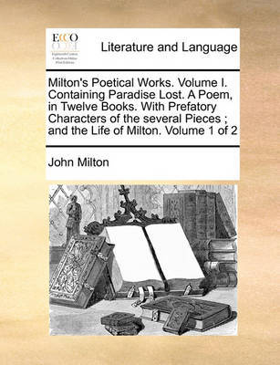 Milton's Poetical Works. Volume I. Containing Paradise Lost. a Poem, in Twelve Books. with Prefatory Characters of the Several Pieces; And the Life of Milton. Volume 1 of 2 by John Milton