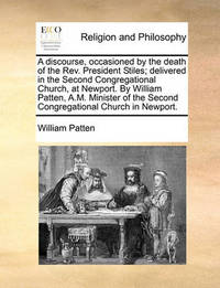 A Discourse, Occasioned by the Death of the Rev. President Stiles; Delivered in the Second Congregational Church, at Newport. by William Patten, A.M. Minister of the Second Congregational Church in Newport. by William Patten