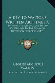 A Key to Waltons Written Arithmetic: To Which Is Appended a System of Reviews in the Form of Dictation Exercises (1865) by George Augustus Walton