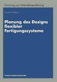 Planung Des Designs Flexibler Fertigungssysteme by Ursula Dankert