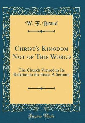 Christ's Kingdom Not of This World by W F Brand