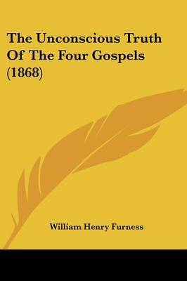 The Unconscious Truth Of The Four Gospels (1868) by William Henry Furness