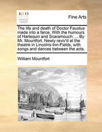 The Life and Death of Doctor Faustus Made Into a Farce. with the Humours of Harlequin and Scaramouch: ... by Mr. Mountfort. Newly Reviv'd at the Theatre in Lincolns-Inn-Fields, with Songs and Dances Between the Acts. by William Mountfort image