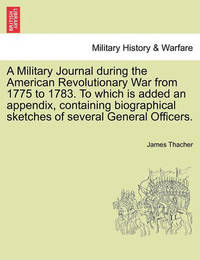 A Military Journal During the American Revolutionary War from 1775 to 1783. to Which Is Added an Appendix, Containing Biographical Sketches of Several General Officers. by James Thacher