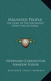 Haunted People: The Story of the Poltergeist Down the Centuries by Hereward Carrington
