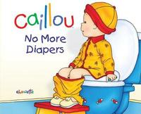 Caillou: No More Diapers by Christine L'Heureux