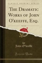 The Dramatic Works of John O'Keeffe, Esq., Vol. 2 of 4 (Classic Reprint) by John O'Keeffe
