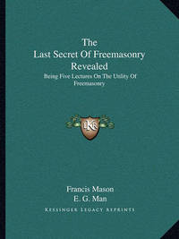 The Last Secret of Freemasonry Revealed: Being Five Lectures on the Utility of Freemasonry by Francis Mason
