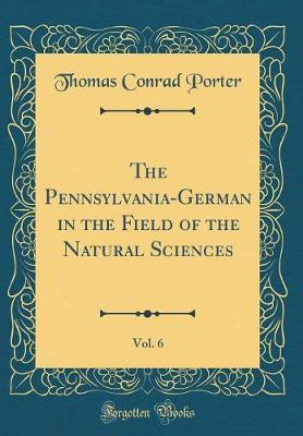 The Pennsylvania-German in the Field of the Natural Sciences, Vol. 6 (Classic Reprint) by Thomas Conrad Porter
