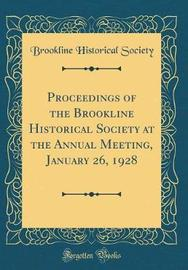 Proceedings of the Brookline Historical Society at the Annual Meeting, January 26, 1928 (Classic Reprint) by Brookline Historical Society