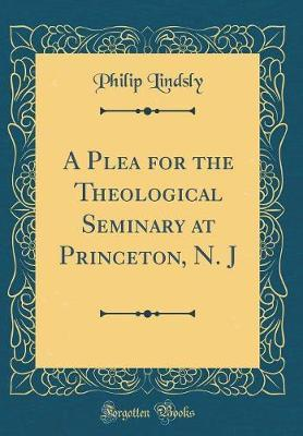 A Plea for the Theological Seminary at Princeton, N. J (Classic Reprint) by Philip Lindsly