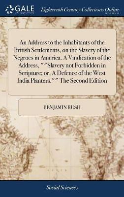 An Address to the Inhabitants of the British Settlements, on the Slavery of the Negroes in America. a Vindication of the Address, Slavery Not Forbidden in Scripture; Or, a Defence of the West India Planters. the Second Edition by Benjamin Rush