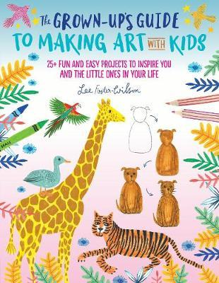 The Grown-Up's Guide to Making Art with Kids by Lee Foster-Wilson