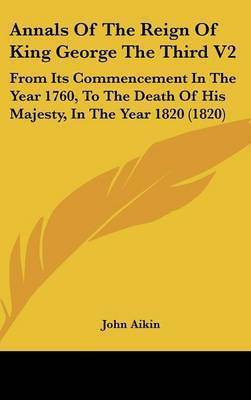 Annals of the Reign of King George the Third V2: From Its Commencement in the Year 1760, to the Death of His Majesty, in the Year 1820 (1820) by John Aikin