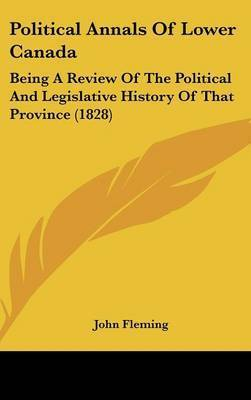 Political Annals Of Lower Canada: Being A Review Of The Political And Legislative History Of That Province (1828) by John Fleming