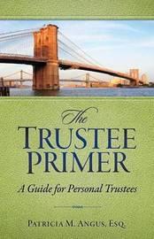 The Trustee Primer by Patricia M Angus Esq
