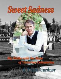 Sweet Sadness; My Walks with the Muse of Victorian Cemeteries by S Tyson Gardner