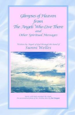 Glimpses of Heaven from the Angels Who Live There: And Other Spiritual Messages by Sunni Welles image
