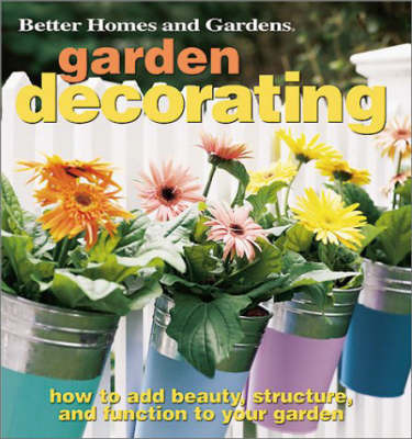 Garden Decorating: How to Add Beauty, Structure and Function to Your Garden by Better Homes & Gardens