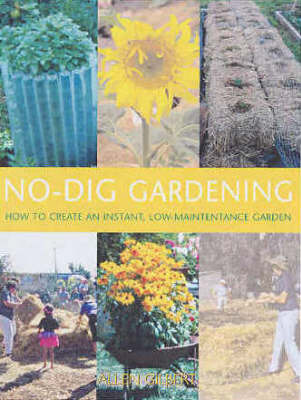 No Dig Gardening: How to Create an Instant, Low-Maintenance Garden by Alan Gilbert