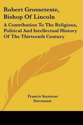 Robert Grosseteste, Bishop of Lincoln: A Contribution to the Religious, Political and Intellectual History of the Thirteenth Century by Francis Seymour Stevenson