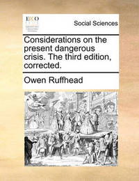 Considerations on the Present Dangerous Crisis. the Third Edition, Corrected by Owen Ruffhead