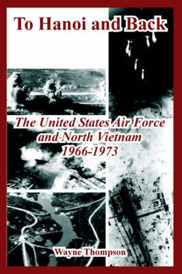 To Hanoi and Back: The United States Air Force and North Vietnam 1966-1973 by Wayne Thompson