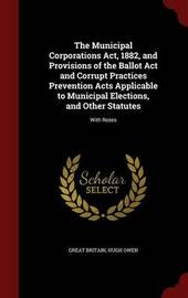 The Municipal Corporations ACT, 1882, and Provisions of the Ballot ACT and Corrupt Practices Prevention Acts Applicable to Municipal Elections, and Other Statutes: With Notes by Great Britain